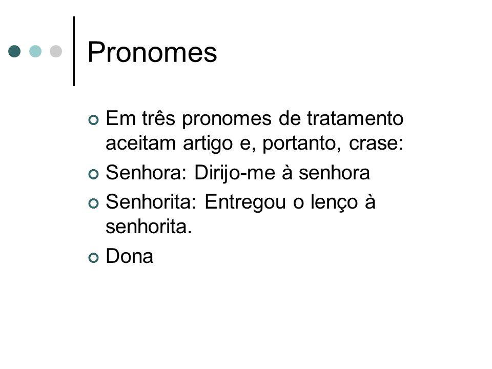 Pronomes Em três pronomes de tratamento aceitam artigo e, portanto, crase: Senhora: Dirijo-me à senhora Senhorita: Entregou o lenço à senhorita. Dona
