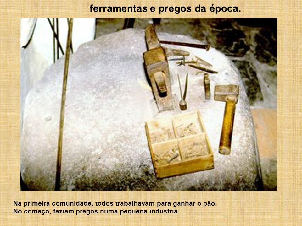 Na primeira comunidade, todos trabalhavam para ganhar o pão. No começo, faziam pregos numa pequena industria. ferramentas e pregos da época.