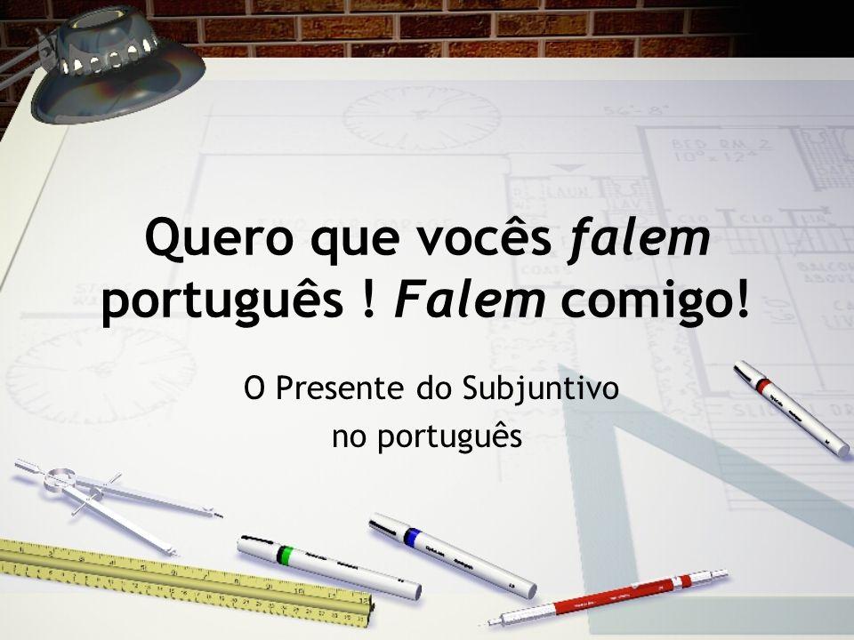 Quero que vocês falem português ! Falem comigo! O Presente do Subjuntivo no português