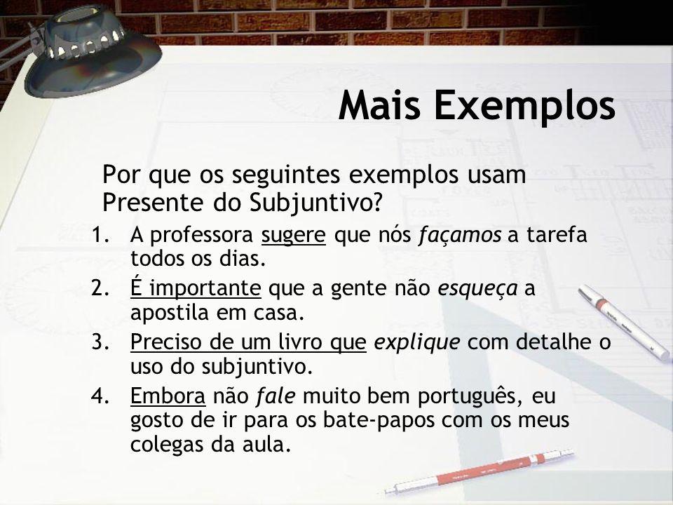 Mais Exemplos Por que os seguintes exemplos usam Presente do Subjuntivo? 1.A professora sugere que nós façamos a tarefa todos os dias. 2.É importante