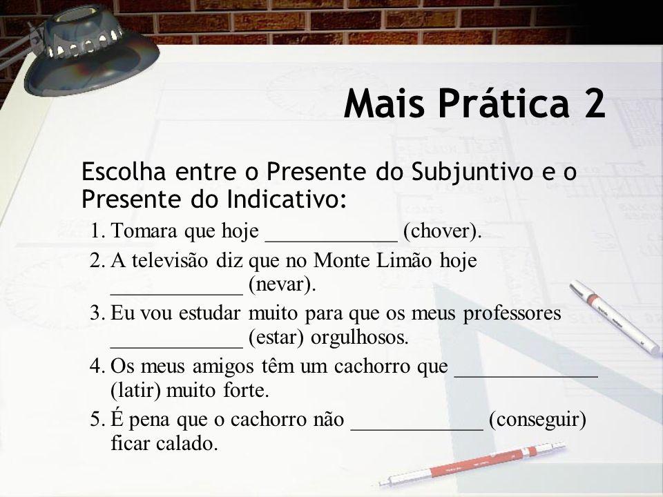 Mais Prática 2 Escolha entre o Presente do Subjuntivo e o Presente do Indicativo: 1.Tomara que hoje ____________ (chover). 2.A televisão diz que no Mo