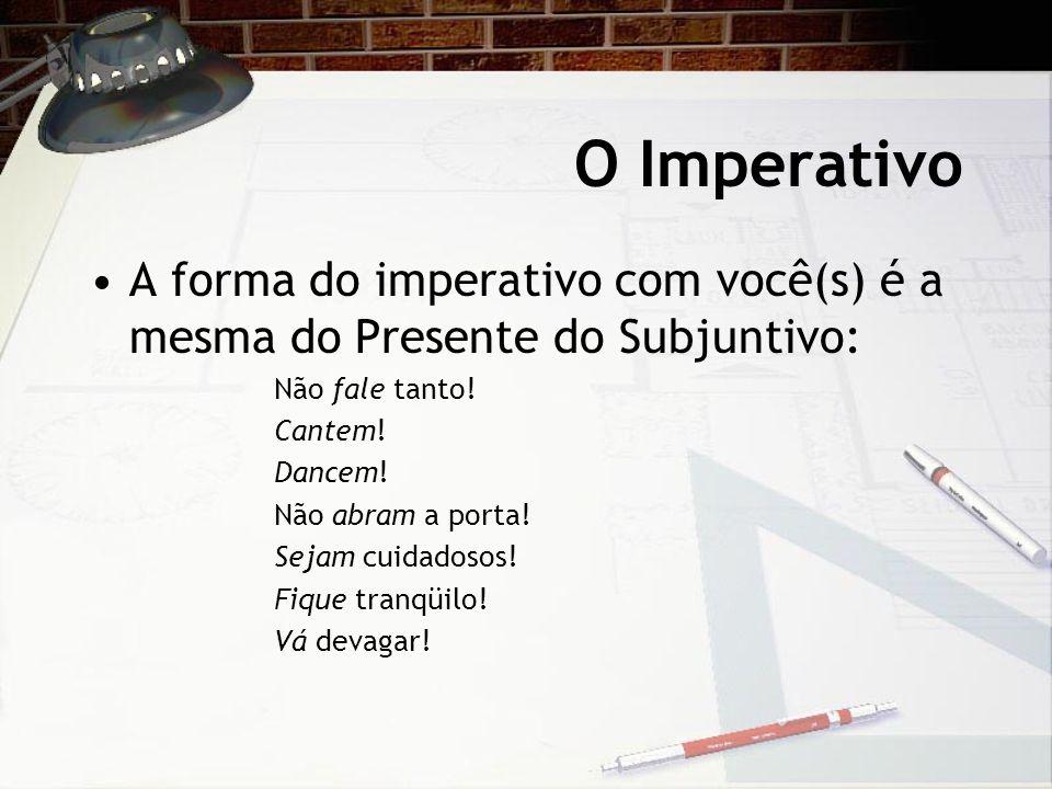 O Imperativo A forma do imperativo com você(s) é a mesma do Presente do Subjuntivo: Não fale tanto! Cantem! Dancem! Não abram a porta! Sejam cuidadoso