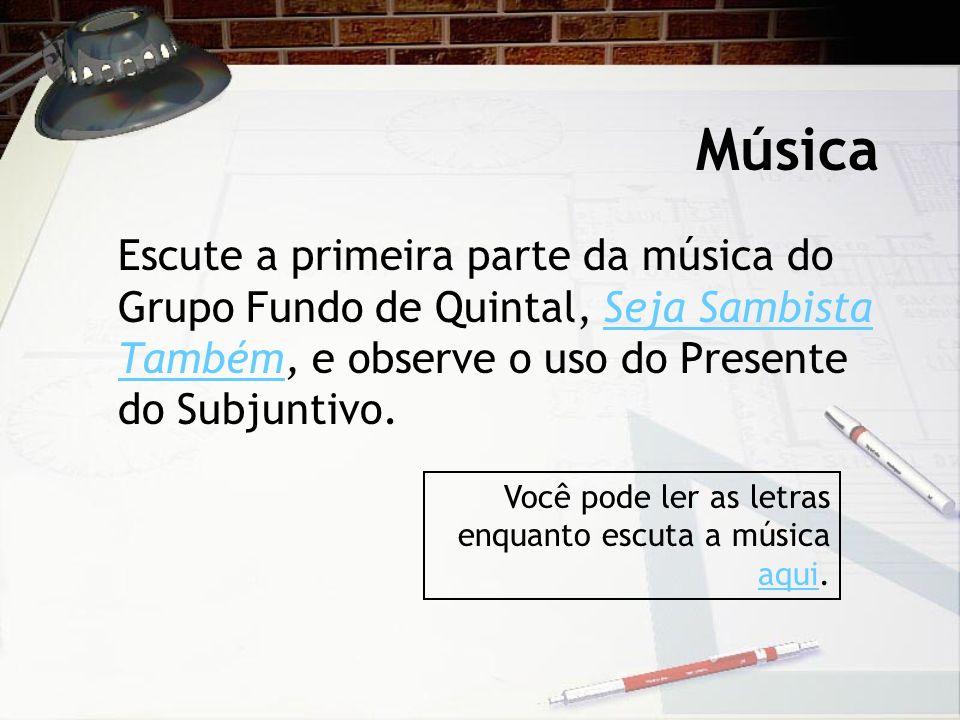 Música Escute a primeira parte da música do Grupo Fundo de Quintal, Seja Sambista Também, e observe o uso do Presente do Subjuntivo.Seja Sambista Tamb