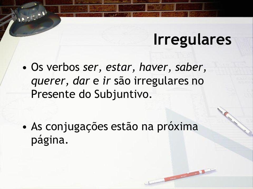 Irregulares Os verbos ser, estar, haver, saber, querer, dar e ir são irregulares no Presente do Subjuntivo. As conjugações estão na próxima página.