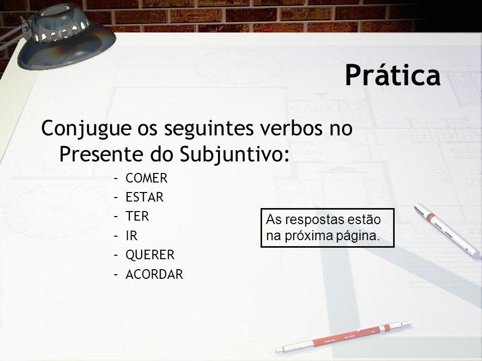 Prática Conjugue os seguintes verbos no Presente do Subjuntivo: –COMER –ESTAR –TER –IR –QUERER –ACORDAR As respostas estão na próxima página.