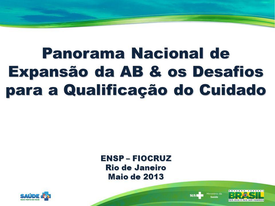 Panorama Nacional de Expansão da AB & os Desafios para a Qualificação do Cuidado ENSP – FIOCRUZ Rio de Janeiro Maio de 2013
