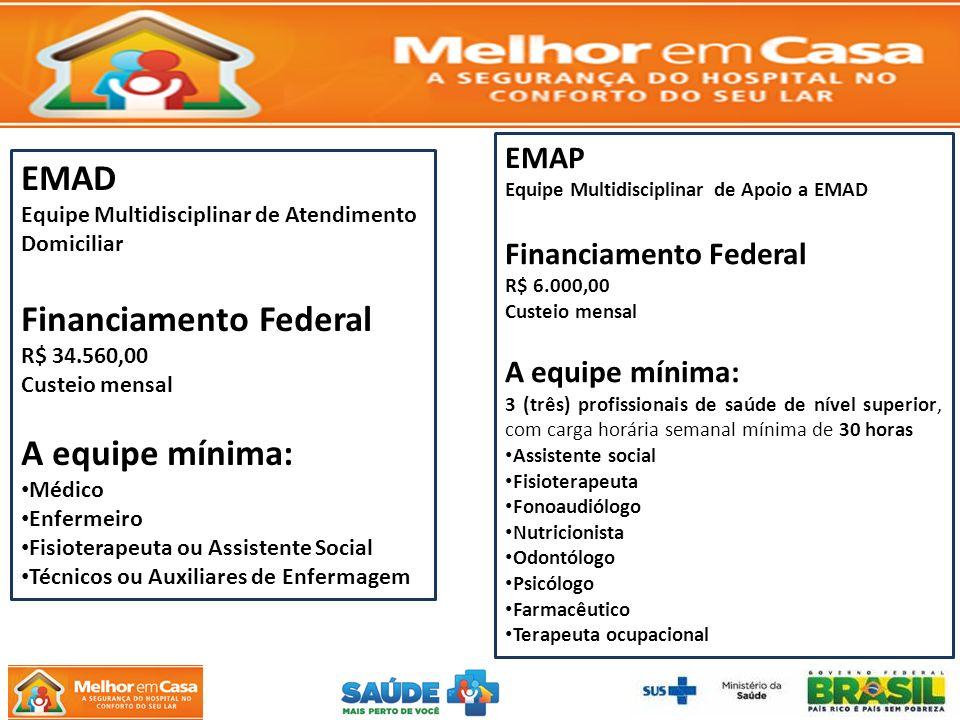 EMAD Equipe Multidisciplinar de Atendimento Domiciliar Financiamento Federal R$ 34.560,00 Custeio mensal A equipe mínima: Médico Enfermeiro Fisioterapeuta ou Assistente Social Técnicos ou Auxiliares de Enfermagem EMAP Equipe Multidisciplinar de Apoio a EMAD Financiamento Federal R$ 6.000,00 Custeio mensal A equipe mínima: 3 (três) profissionais de saúde de nível superior, com carga horária semanal mínima de 30 horas Assistente social Fisioterapeuta Fonoaudiólogo Nutricionista Odontólogo Psicólogo Farmacêutico Terapeuta ocupacional