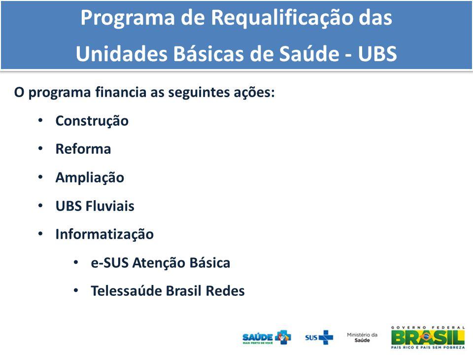 O programa financia as seguintes ações: Construção Reforma Ampliação UBS Fluviais Informatização e-SUS Atenção Básica Telessaúde Brasil Redes Programa de Requalificação das Unidades Básicas de Saúde - UBS Programa de Requalificação das Unidades Básicas de Saúde - UBS
