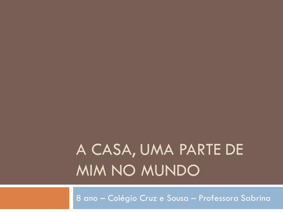 A CASA, UMA PARTE DE MIM NO MUNDO 8 ano – Colégio Cruz e Sousa – Professora Sabrina