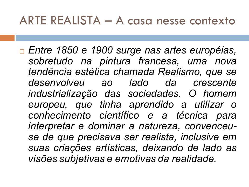 ARTE REALISTA – A casa nesse contexto Entre 1850 e 1900 surge nas artes européias, sobretudo na pintura francesa, uma nova tendência estética chamada