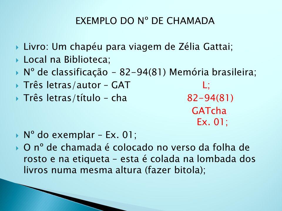 EXEMPLO DO Nº DE CHAMADA Livro: Um chapéu para viagem de Zélia Gattai; Local na Biblioteca; Nº de classificação – 82-94(81) Memória brasileira; Três letras/autor – GAT L; Três letras/título – cha 82-94(81) GATcha Ex.
