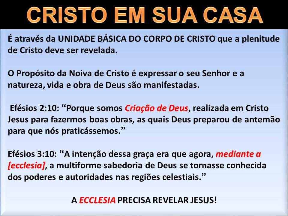 É através da UNIDADE BÁSICA DO CORPO DE CRISTO que a plenitude de Cristo deve ser revelada. O Propósito da Noiva de Cristo é expressar o seu Senhor e