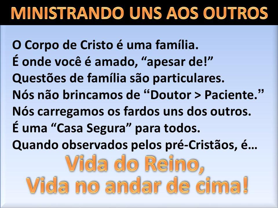 O Corpo de Cristo é uma família. É onde você é amado, apesar de! Questões de família são particulares. Nós não brincamos de Doutor > Paciente. Nós car