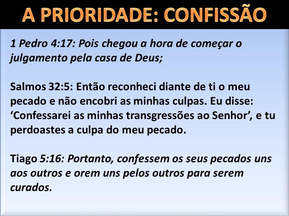 1 Pedro 4:17: Pois chegou a hora de começar o julgamento pela casa de Deus; Salmos 32:5: Então reconheci diante de ti o meu pecado e não encobri as mi