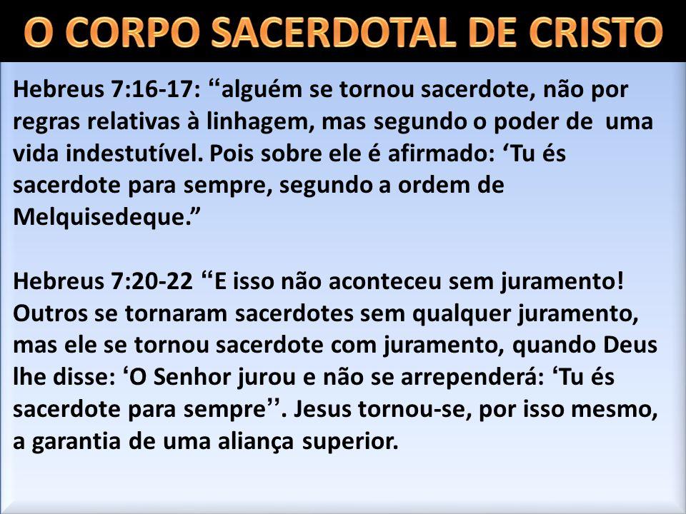 Hebreus 7:16-17: alguém se tornou sacerdote, não por regras relativas à linhagem, mas segundo o poder de uma vida indestutível. Pois sobre ele é afirm