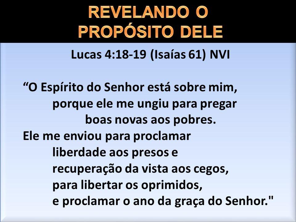 Lucas 4:18-19 (Isaías 61) NVI O Espírito do Senhor está sobre mim, porque ele me ungiu para pregar boas novas aos pobres. Ele me enviou para proclamar