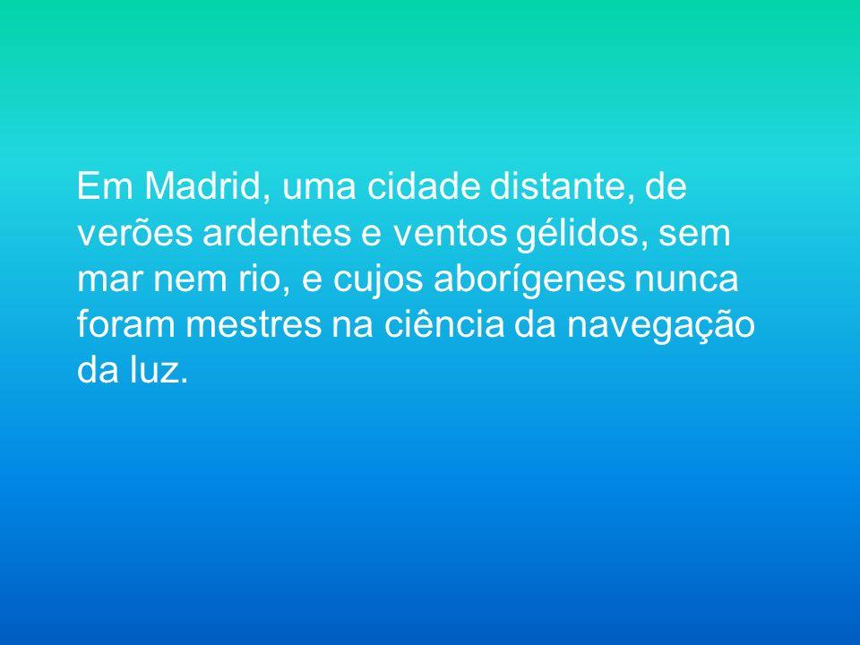 Em Madrid, uma cidade distante, de verões ardentes e ventos gélidos, sem mar nem rio, e cujos aborígenes nunca foram mestres na ciência da navegação d