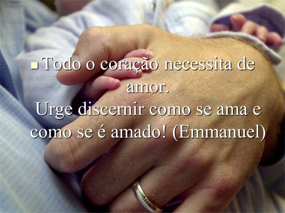 Todo o coração necessita de amor. Urge discernir como se ama e como se é amado! (Emmanuel) Todo o coração necessita de amor. Urge discernir como se am