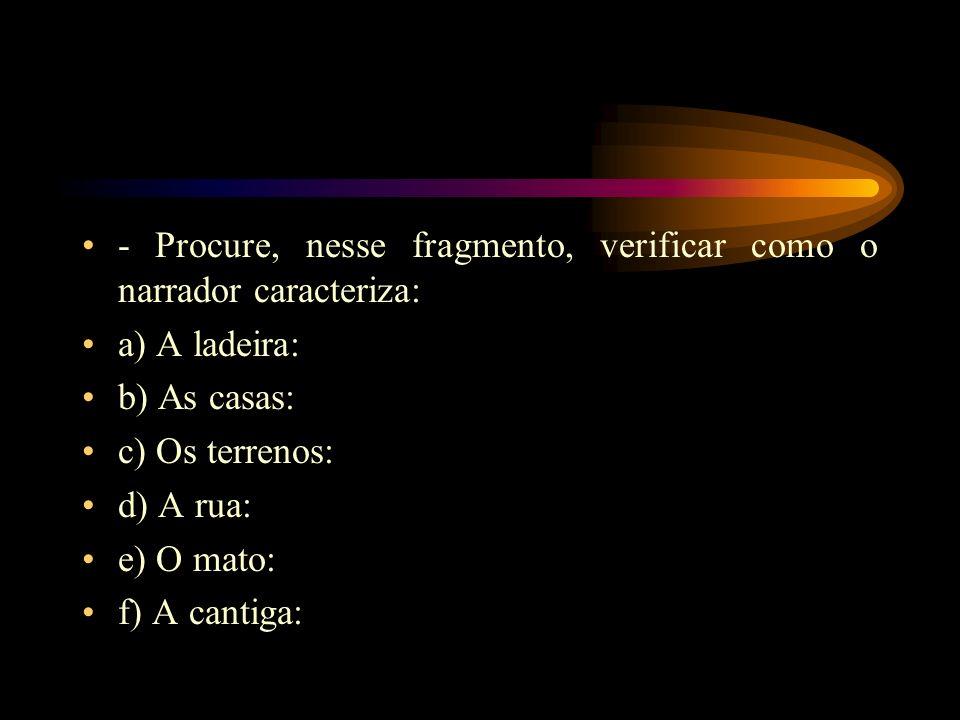 - Procure, nesse fragmento, verificar como o narrador caracteriza: a) A ladeira: b) As casas: c) Os terrenos: d) A rua: e) O mato: f) A cantiga: