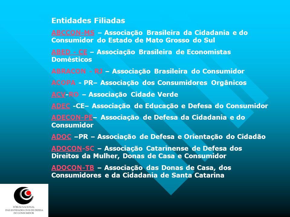 ADUSEPSADUSEPS PE – Associação dos Usuários de Seguros, Planos e Sistemas de Saúde ASADECASADEC CE – Associação de Apoio e Defesa do Consumidor CDCCDC RN – Centro de Defesa do Consumidor do Rio Grande do Norte DECONORDECONOR – Comitê de Defesa do Consumidor Organizado de Florianópolis FEDC –RS – Fórum estadual de Defesa do Consumidor ICONESICONES PA – Instituto para o Consumo Educativo Sustentável do Estado do Pará IDECIDEC SP – Instituto Brasileiro de Defesa do Consumidor MDCCBMDCCB BA – Movimento de Donas de Casa e Consumidores da Bahia MDC-MGMDC-MG – Movimento das Donas de Casa e Consumidores de Minas Gerais MDCC -RSMDCC -RS – Movimento das Donas de Casa do Rio Grande do Sul VIDA BRASILVIDA BRASIL-CE – Valorização do Indivíduo e Desenvolvimento Ativo