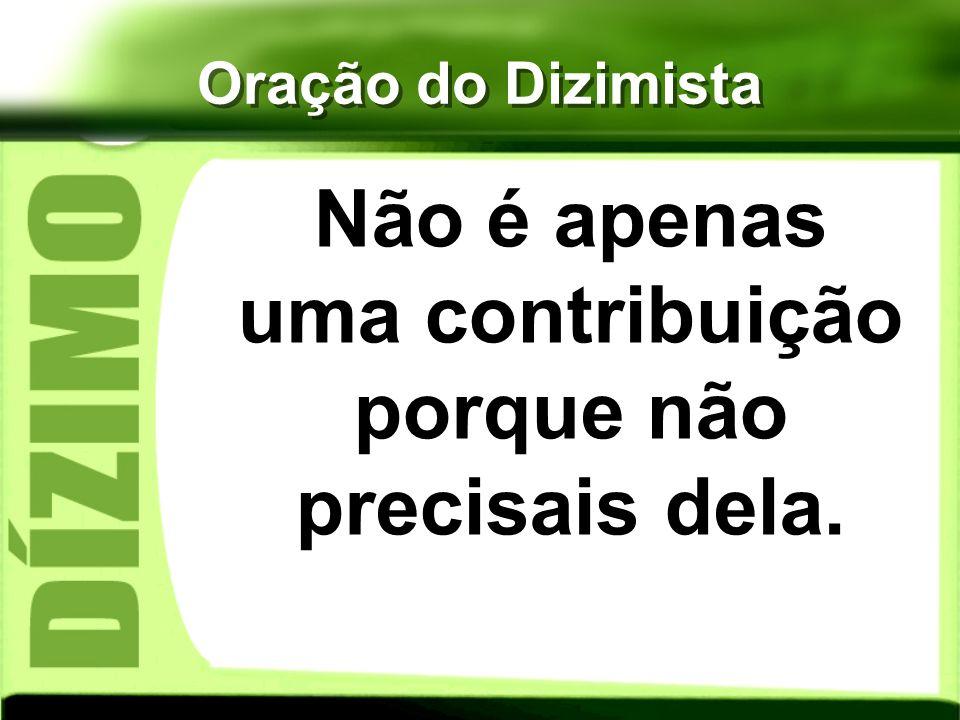Oração do Dizimista Não é apenas uma contribuição porque não precisais dela.
