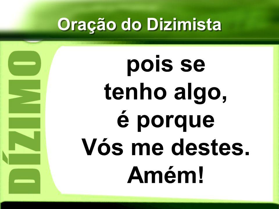 Oração do Dizimista pois se tenho algo, é porque Vós me destes. Amém!