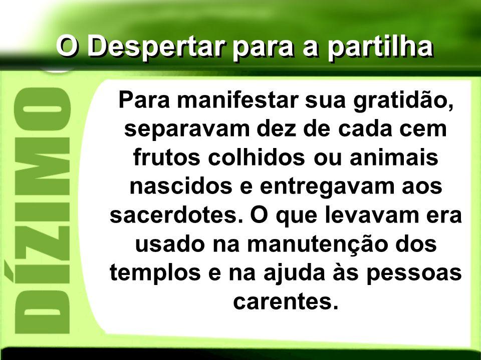 O Despertar para a partilha Para manifestar sua gratidão, separavam dez de cada cem frutos colhidos ou animais nascidos e entregavam aos sacerdotes. O