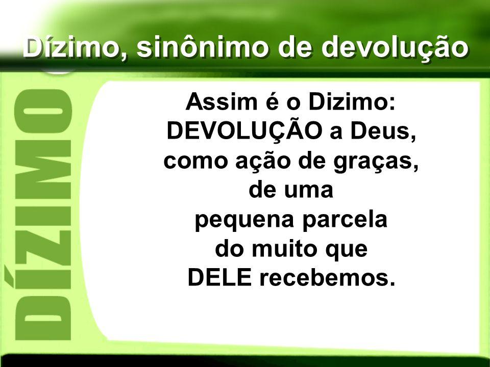 Dízimo, sinônimo de devolução Assim é o Dizimo: DEVOLUÇÃO a Deus, como ação de graças, de uma pequena parcela do muito que DELE recebemos.