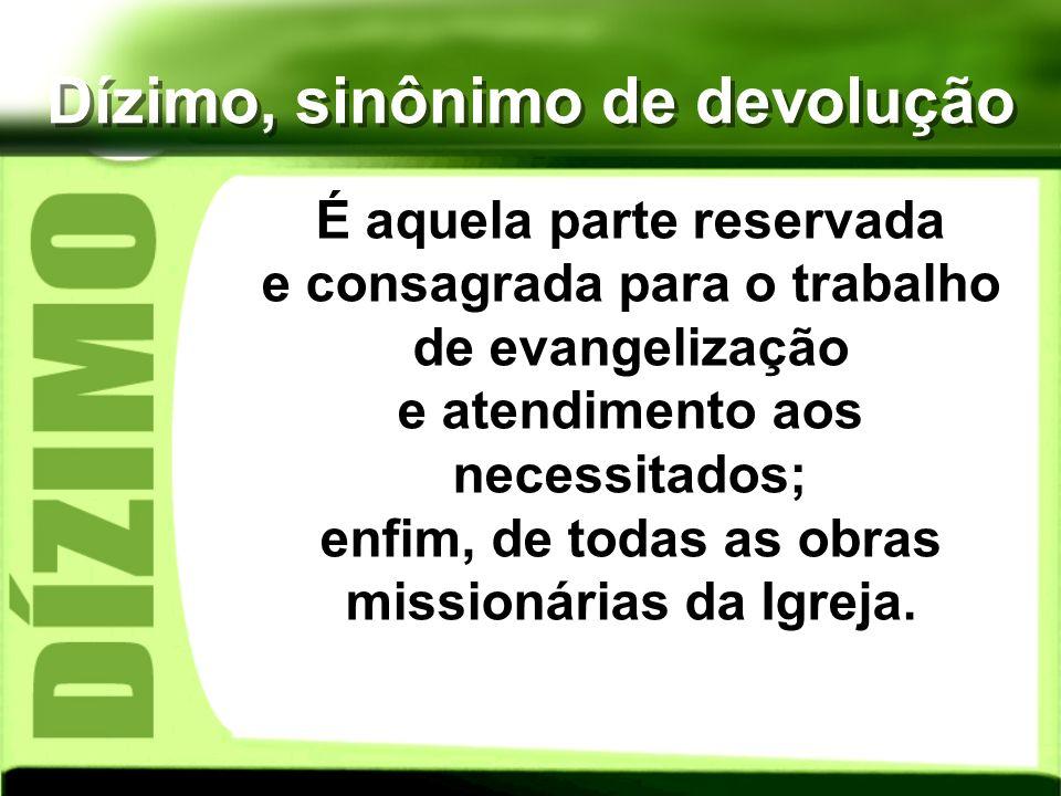 Dízimo, sinônimo de devolução É aquela parte reservada e consagrada para o trabalho de evangelização e atendimento aos necessitados; enfim, de todas a