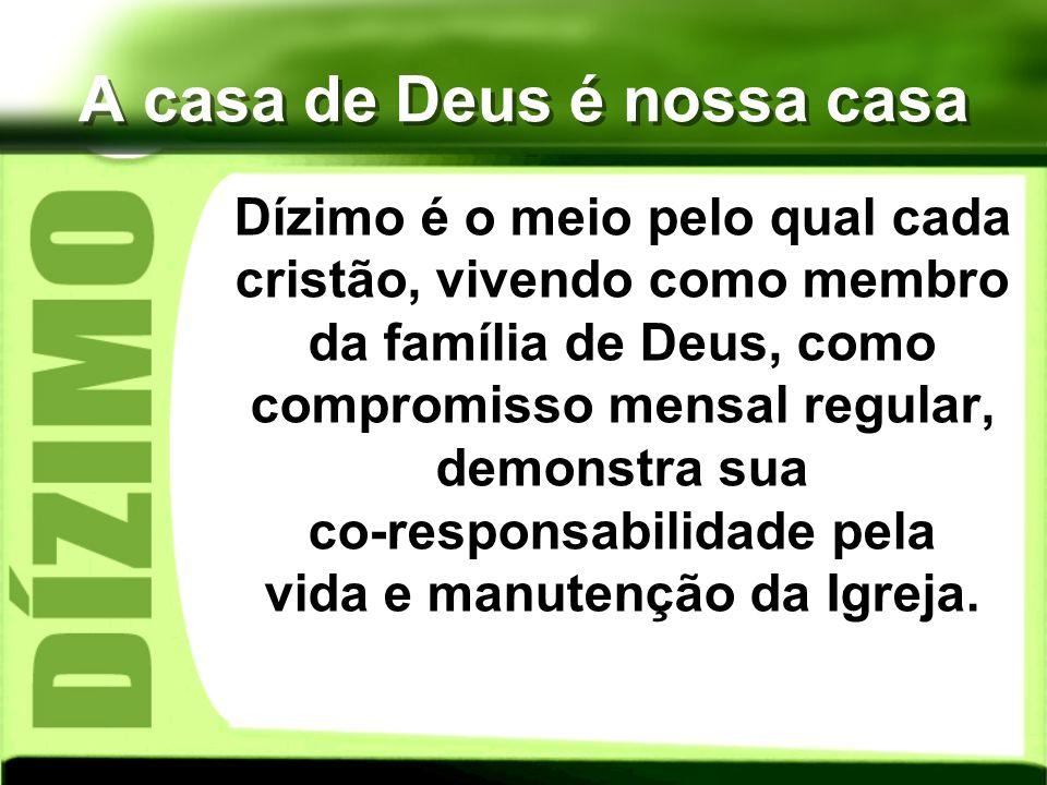 A casa de Deus é nossa casa Dízimo é o meio pelo qual cada cristão, vivendo como membro da família de Deus, como compromisso mensal regular, demonstra