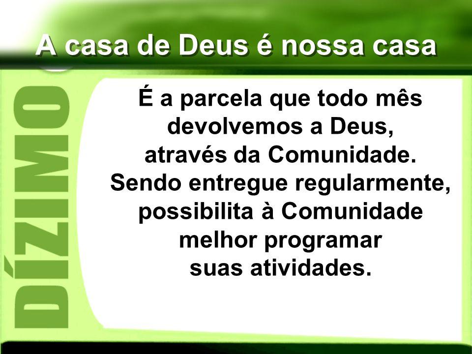 A casa de Deus é nossa casa É a parcela que todo mês devolvemos a Deus, através da Comunidade. Sendo entregue regularmente, possibilita à Comunidade m