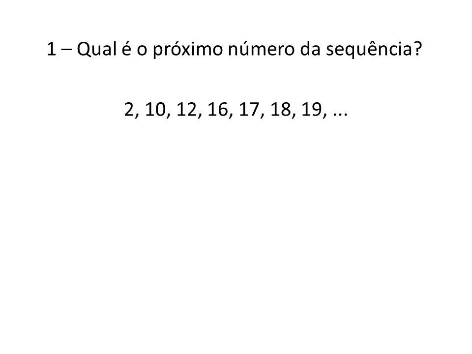 1 – Qual é o próximo número da sequência? 2, 10, 12, 16, 17, 18, 19,...