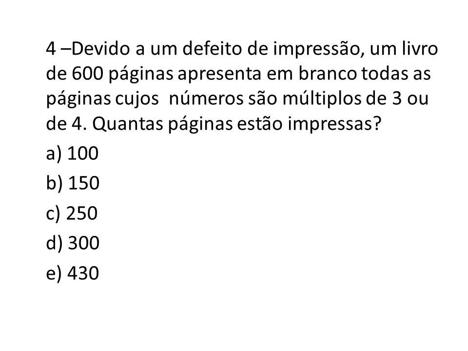 4 –Devido a um defeito de impressão, um livro de 600 páginas apresenta em branco todas as páginas cujos números são múltiplos de 3 ou de 4. Quantas pá