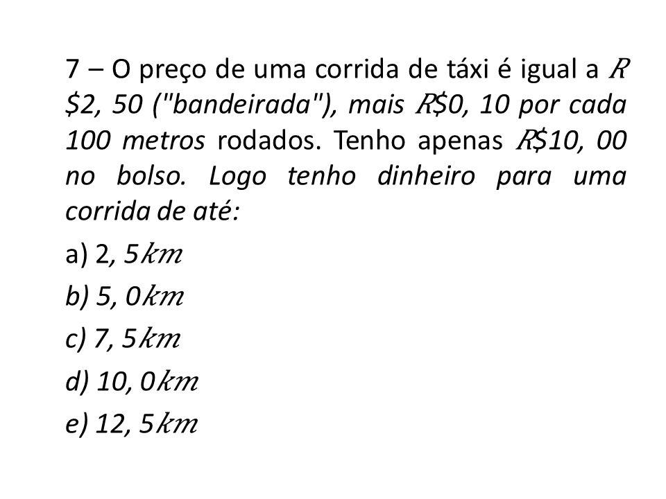7 – O preço de uma corrida de táxi é igual a $2, 50 (