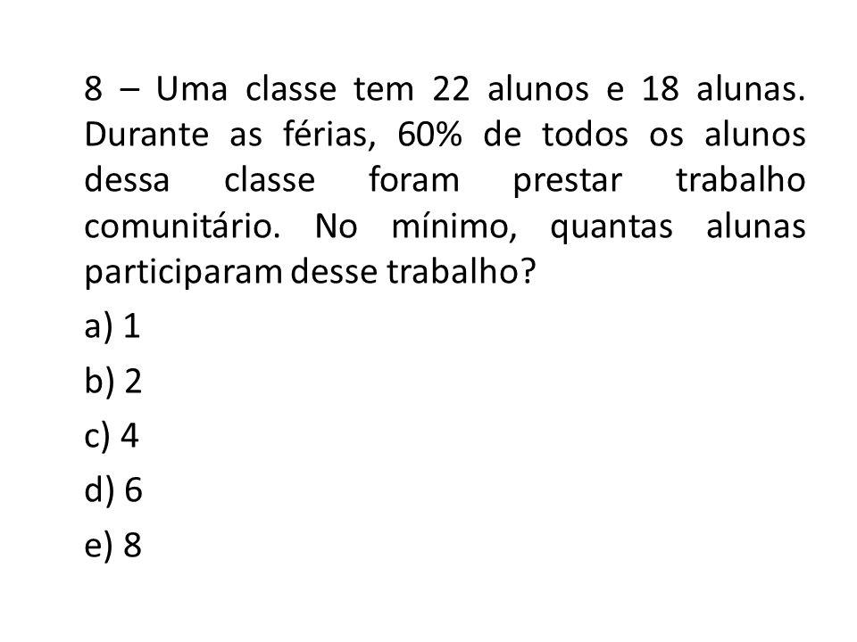 8 – Uma classe tem 22 alunos e 18 alunas. Durante as férias, 60% de todos os alunos dessa classe foram prestar trabalho comunitário. No mínimo, quanta