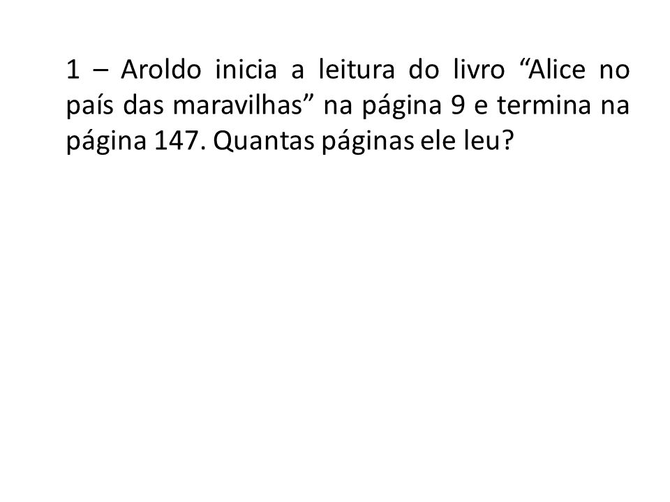 1 – Aroldo inicia a leitura do livro Alice no país das maravilhas na página 9 e termina na página 147. Quantas páginas ele leu?