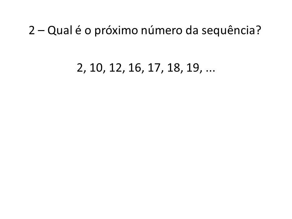2 – Qual é o próximo número da sequência? 2, 10, 12, 16, 17, 18, 19,...