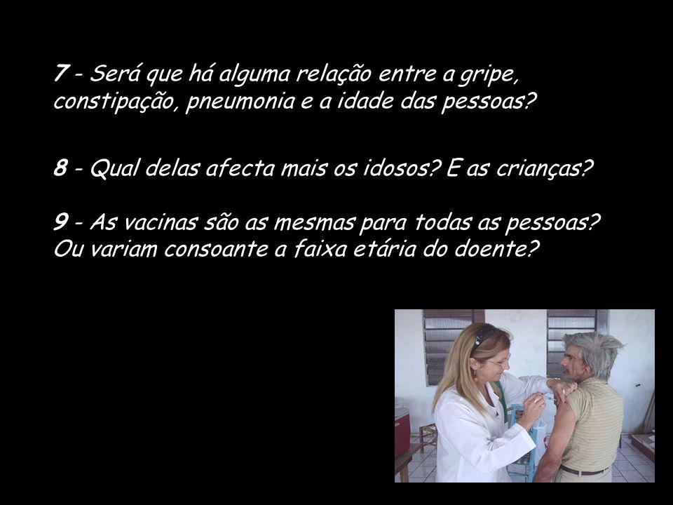7 - Será que há alguma relação entre a gripe, constipação, pneumonia e a idade das pessoas? 8 - Qual delas afecta mais os idosos? E as crianças? 9 - A
