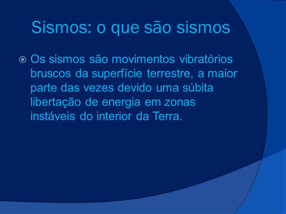 Sismos: o que são sismos Os sismos são movimentos vibratórios bruscos da superfície terrestre, a maior parte das vezes devido uma súbita libertação de