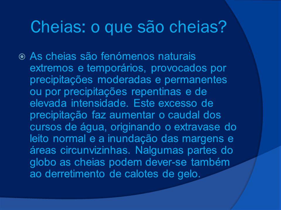 Cheias: o que são cheias? As cheias são fenómenos naturais extremos e temporários, provocados por precipitações moderadas e permanentes ou por precipi