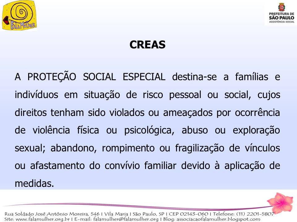 CREAS A PROTEÇÃO SOCIAL ESPECIAL destina-se a famílias e indivíduos em situação de risco pessoal ou social, cujos direitos tenham sido violados ou ame