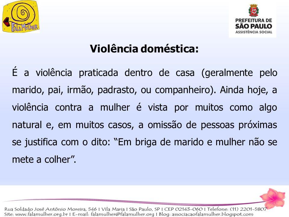 Violência doméstica: É a violência praticada dentro de casa (geralmente pelo marido, pai, irmão, padrasto, ou companheiro). Ainda hoje, a violência co