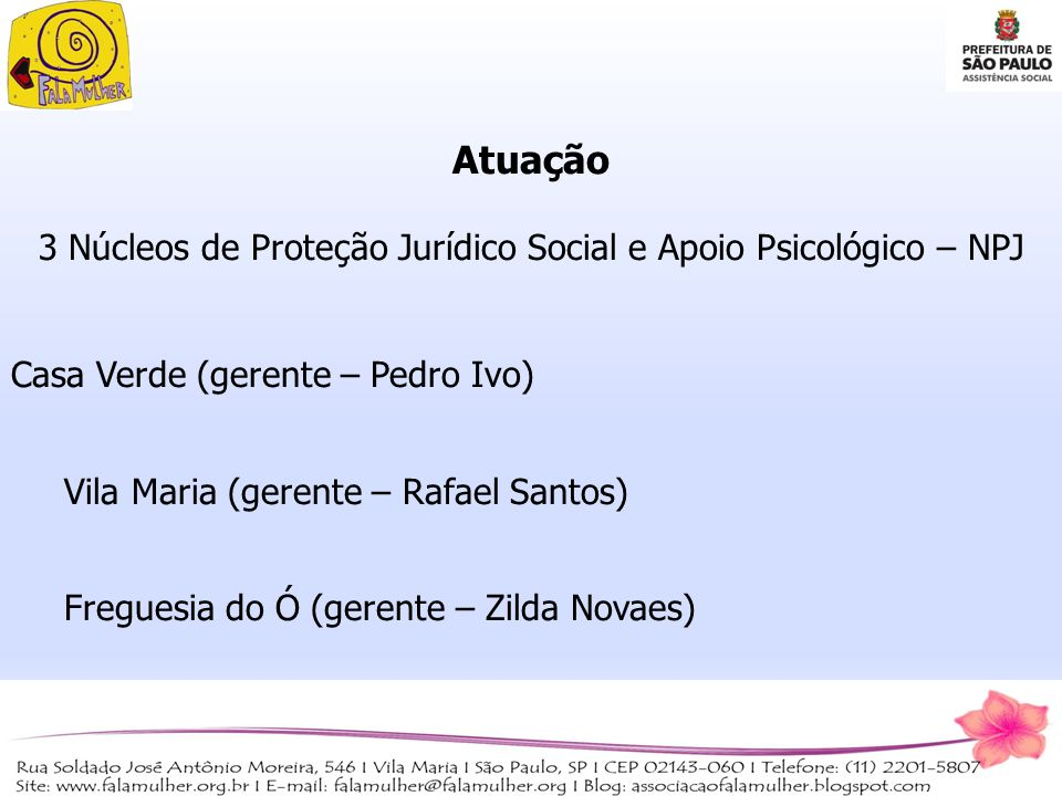 Atuação 3 Núcleos de Proteção Jurídico Social e Apoio Psicológico – NPJ Casa Verde (gerente – Pedro Ivo) Vila Maria (gerente – Rafael Santos) Freguesi