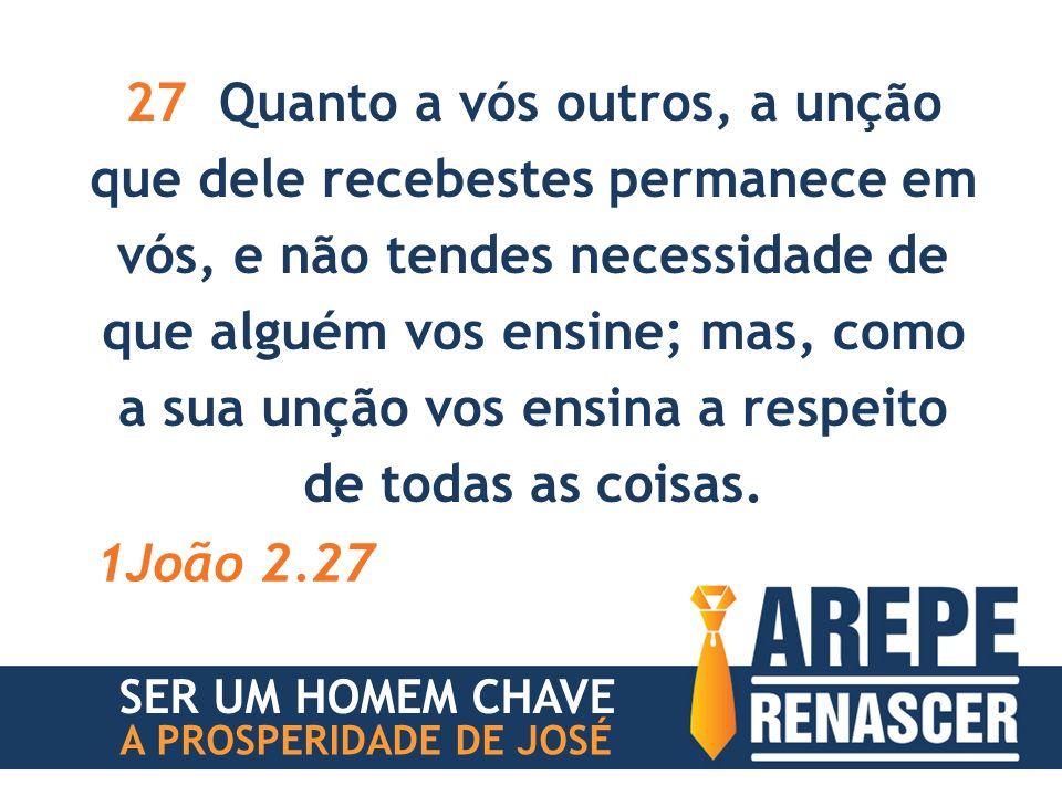 27 Quanto a vós outros, a unção que dele recebestes permanece em vós, e não tendes necessidade de que alguém vos ensine; mas, como a sua unção vos ensina a respeito de todas as coisas.