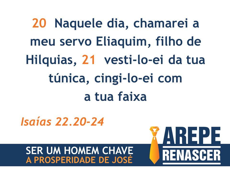 20 Naquele dia, chamarei a meu servo Eliaquim, filho de Hilquias, 21 vesti-lo-ei da tua túnica, cingi-lo-ei com a tua faixa Isaías 22.20-24 SER UM HOMEM CHAVE A PROSPERIDADE DE JOSÉ