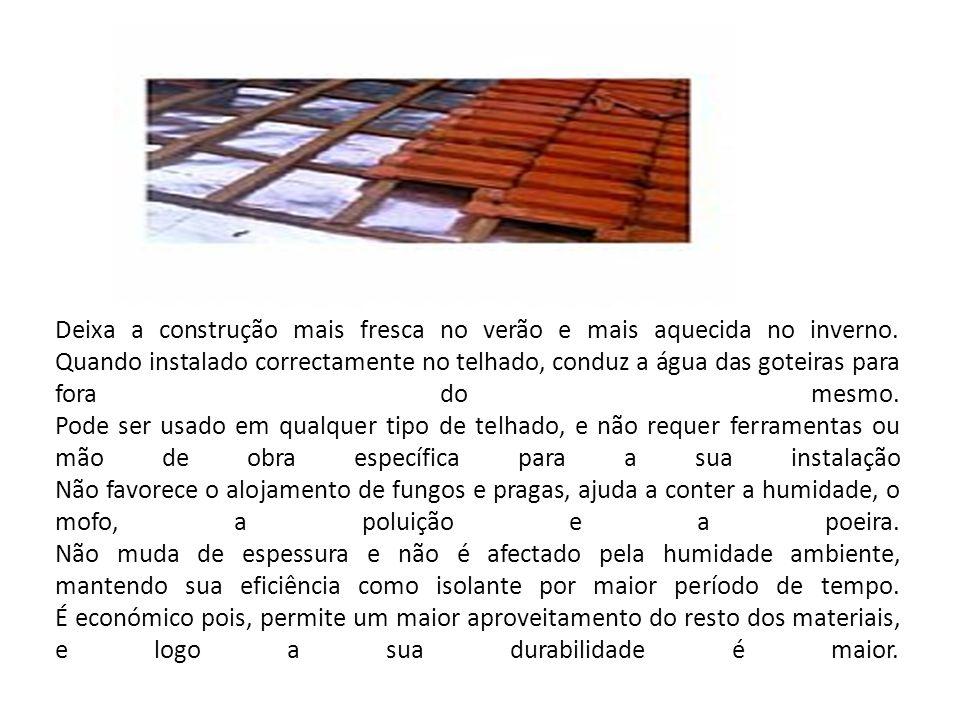 Deixa a construção mais fresca no verão e mais aquecida no inverno. Quando instalado correctamente no telhado, conduz a água das goteiras para fora do