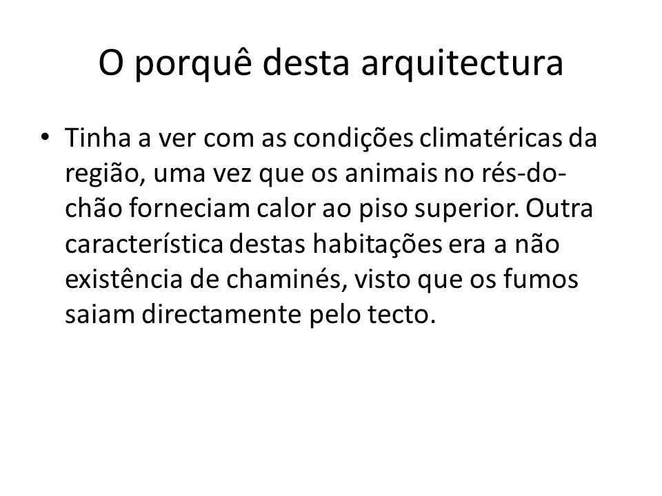 O porquê desta arquitectura Tinha a ver com as condições climatéricas da região, uma vez que os animais no rés-do- chão forneciam calor ao piso superi