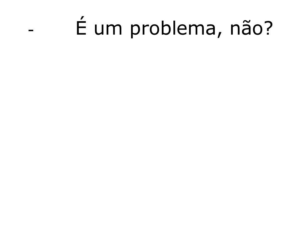 - É um problema, não?