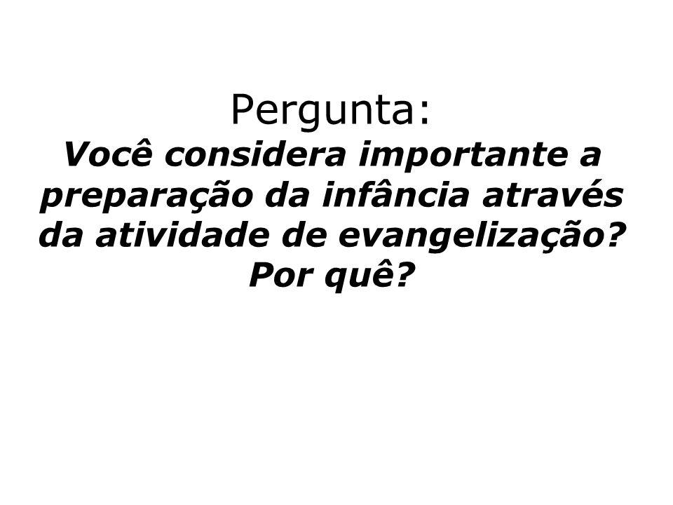 Pergunta: Você considera importante a preparação da infância através da atividade de evangelização? Por quê?