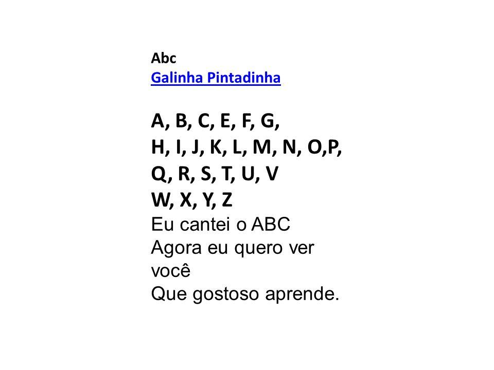 Abc Galinha Pintadinha A, B, C, E, F, G, H, I, J, K, L, M, N, O,P, Q, R, S, T, U, V W, X, Y, Z Eu cantei o ABC Agora eu quero ver você Que gostoso apr